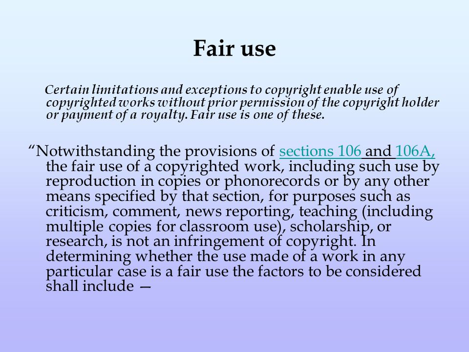 Fair use Certain limitations and exceptions to copyright enable use of copyrighted works without prior permission of the copyright holder or payment of a royalty.