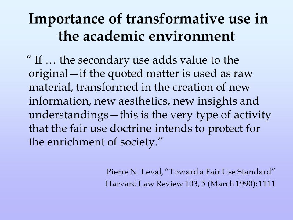Importance of transformative use in the academic environment If … the secondary use adds value to the original—if the quoted matter is used as raw material, transformed in the creation of new information, new aesthetics, new insights and understandings—this is the very type of activity that the fair use doctrine intends to protect for the enrichment of society. Pierre N.