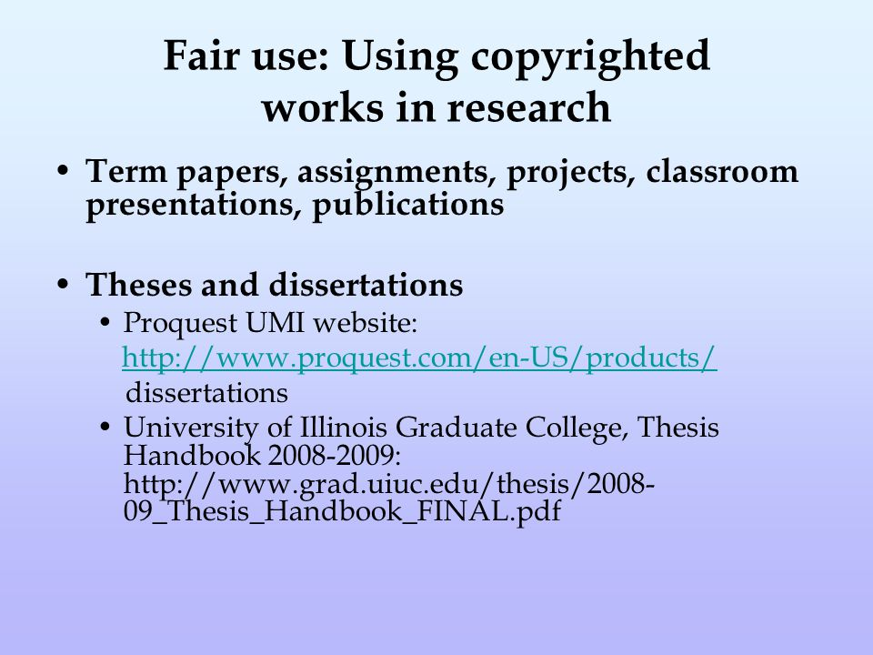 Fair use: Using copyrighted works in research Term papers, assignments, projects, classroom presentations, publications Theses and dissertations Proquest UMI website: http://www.proquest.com/en-US/products/ dissertations University of Illinois Graduate College, Thesis Handbook 2008-2009: http://www.grad.uiuc.edu/thesis/2008- 09_Thesis_Handbook_FINAL.pdf