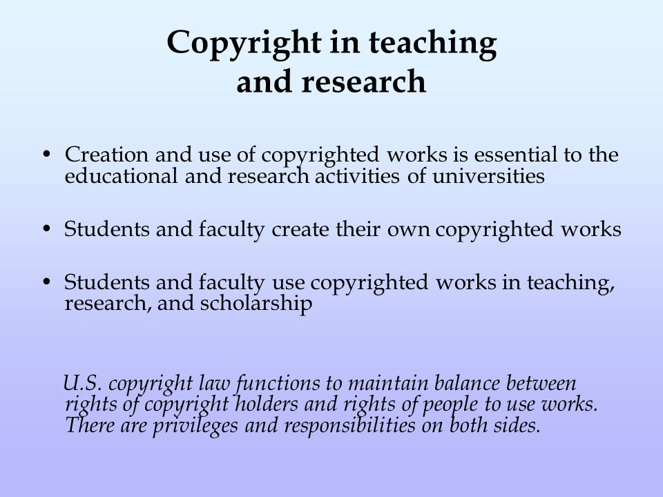 Copyright in teaching and research Creation and use of copyrighted works is essential to the educational and research activities of universities Students and faculty create their own copyrighted works Students and faculty use copyrighted works in teaching, research, and scholarship U.S.