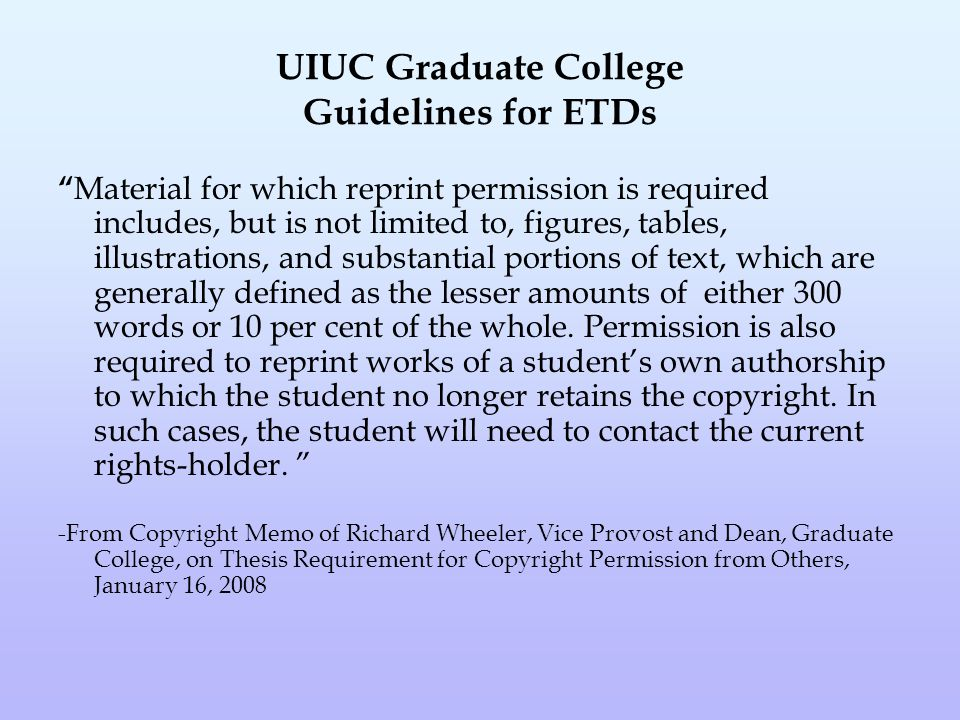UIUC Graduate College Guidelines for ETDs Material for which reprint permission is required includes, but is not limited to, figures, tables, illustrations, and substantial portions of text, which are generally defined as the lesser amounts of either 300 words or 10 per cent of the whole.