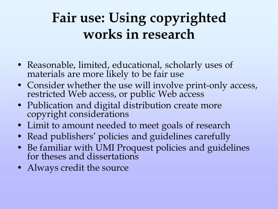 Fair use: Using copyrighted works in research Reasonable, limited, educational, scholarly uses of materials are more likely to be fair use Consider whether the use will involve print-only access, restricted Web access, or public Web access Publication and digital distribution create more copyright considerations Limit to amount needed to meet goals of research Read publishers' policies and guidelines carefully Be familiar with UMI Proquest policies and guidelines for theses and dissertations Always credit the source