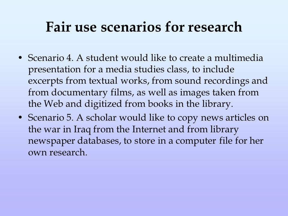 Fair use scenarios for research Scenario 4. A student would like to create a multimedia presentation for a media studies class, to include excerpts fr