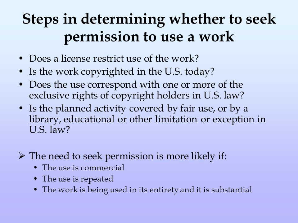 Steps in determining whether to seek permission to use a work Does a license restrict use of the work.