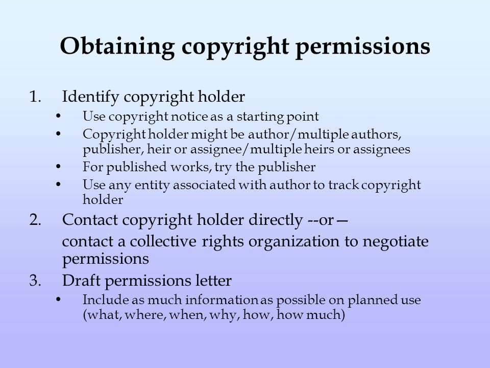 Obtaining copyright permissions 1.Identify copyright holder Use copyright notice as a starting point Copyright holder might be author/multiple authors, publisher, heir or assignee/multiple heirs or assignees For published works, try the publisher Use any entity associated with author to track copyright holder 2.Contact copyright holder directly --or— contact a collective rights organization to negotiate permissions 3.Draft permissions letter Include as much information as possible on planned use (what, where, when, why, how, how much)