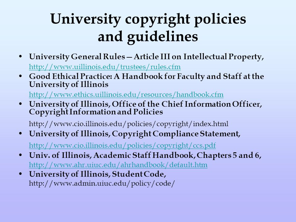 University copyright policies and guidelines University General Rules—Article III on Intellectual Property, http://www.uillinois.edu/trustees/rules.cfm Good Ethical Practice: A Handbook for Faculty and Staff at the University of Illinois http://www.ethics.uillinois.edu/resources/handbook.cfm University of Illinois, Office of the Chief Information Officer, Copyright Information and Policies http://www.cio.illinois.edu/policies/copyright/index.html University of Illinois, Copyright Compliance Statement, http://www.cio.illinois.edu/policies/copyright/ccs.pdf Univ.