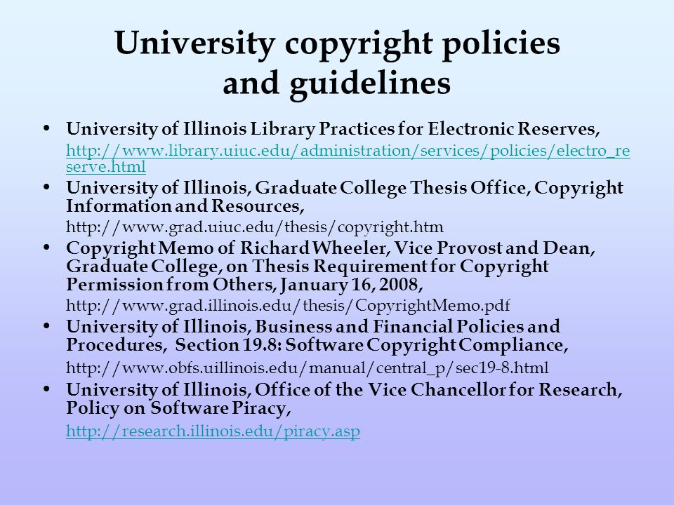 University copyright policies and guidelines University of Illinois Library Practices for Electronic Reserves, http://www.library.uiuc.edu/administration/services/policies/electro_re serve.html University of Illinois, Graduate College Thesis Office, Copyright Information and Resources, http://www.grad.uiuc.edu/thesis/copyright.htm Copyright Memo of Richard Wheeler, Vice Provost and Dean, Graduate College, on Thesis Requirement for Copyright Permission from Others, January 16, 2008, http://www.grad.illinois.edu/thesis/CopyrightMemo.pdf University of Illinois, Business and Financial Policies and Procedures, Section 19.8: Software Copyright Compliance, http://www.obfs.uillinois.edu/manual/central_p/sec19-8.html University of Illinois, Office of the Vice Chancellor for Research, Policy on Software Piracy, http://research.illinois.edu/piracy.asp