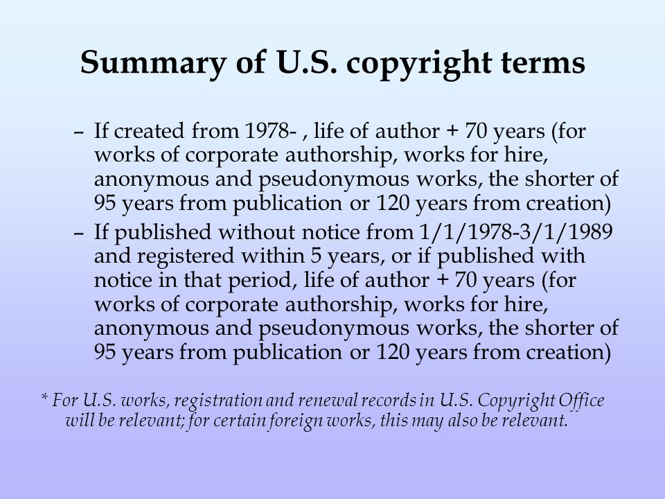Summary of U.S. copyright terms –If created from 1978-, life of author + 70 years (for works of corporate authorship, works for hire, anonymous and ps