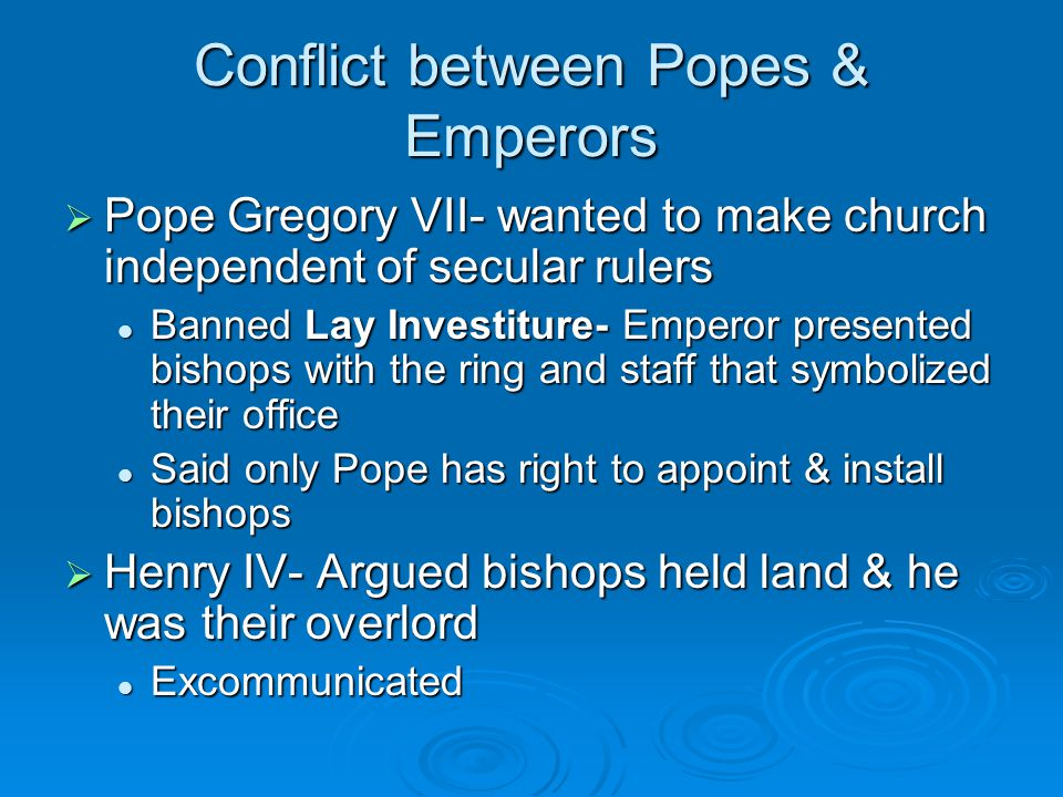 Conflict between Popes & Emperors  Pope Gregory VII- wanted to make church independent of secular rulers Banned Lay Investiture- Emperor presented bishops with the ring and staff that symbolized their office Banned Lay Investiture- Emperor presented bishops with the ring and staff that symbolized their office Said only Pope has right to appoint & install bishops Said only Pope has right to appoint & install bishops  Henry IV- Argued bishops held land & he was their overlord Excommunicated Excommunicated