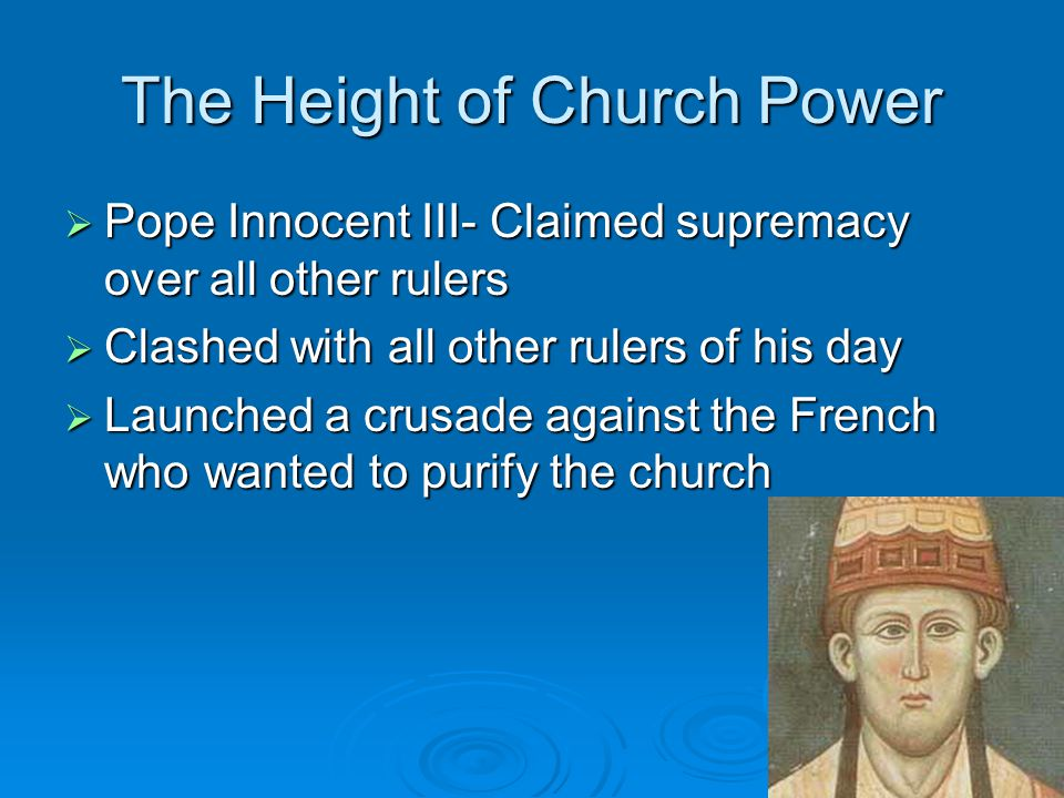 The Height of Church Power  Pope Innocent III- Claimed supremacy over all other rulers  Clashed with all other rulers of his day  Launched a crusade against the French who wanted to purify the church