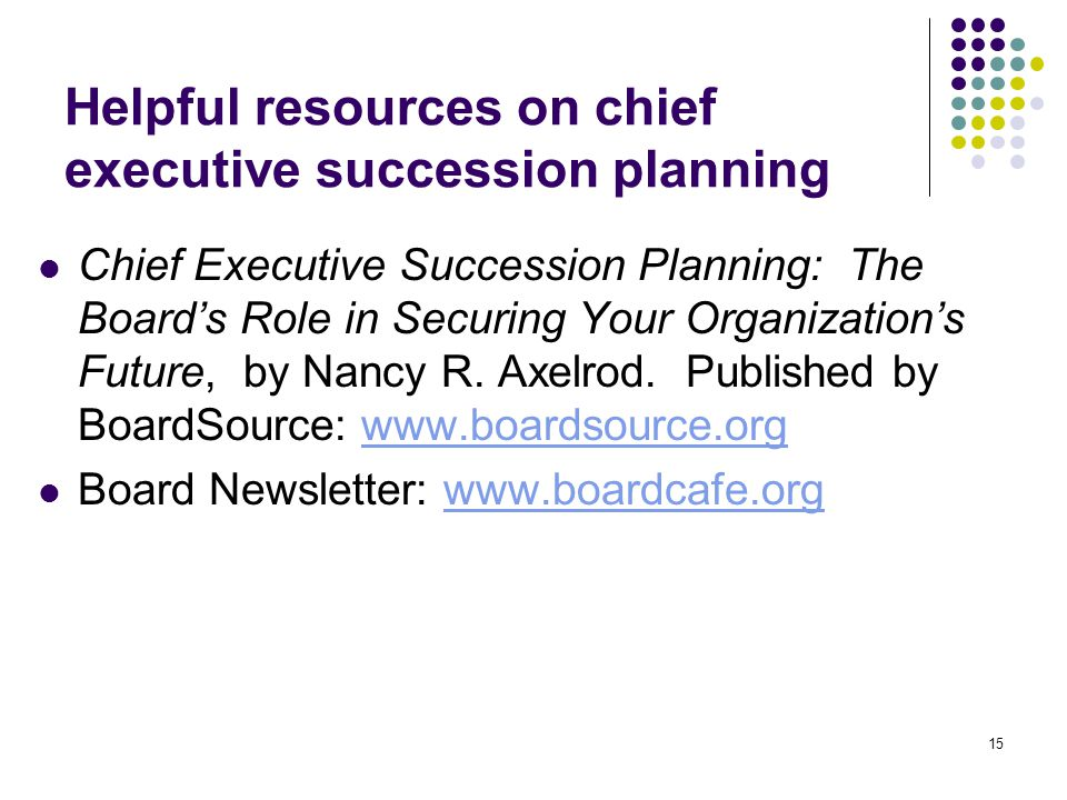 15 Helpful resources on chief executive succession planning Chief Executive Succession Planning: The Board's Role in Securing Your Organization's Futu