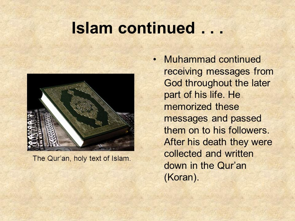 Islam continued... Muhammad continued receiving messages from God throughout the later part of his life. He memorized these messages and passed them o