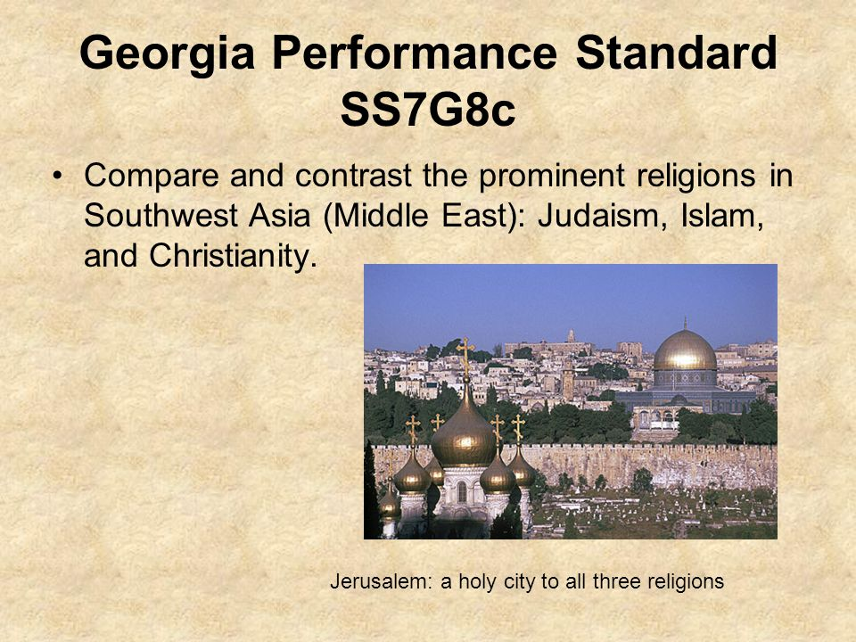 Georgia Performance Standard SS7G8c Compare and contrast the prominent religions in Southwest Asia (Middle East): Judaism, Islam, and Christianity.