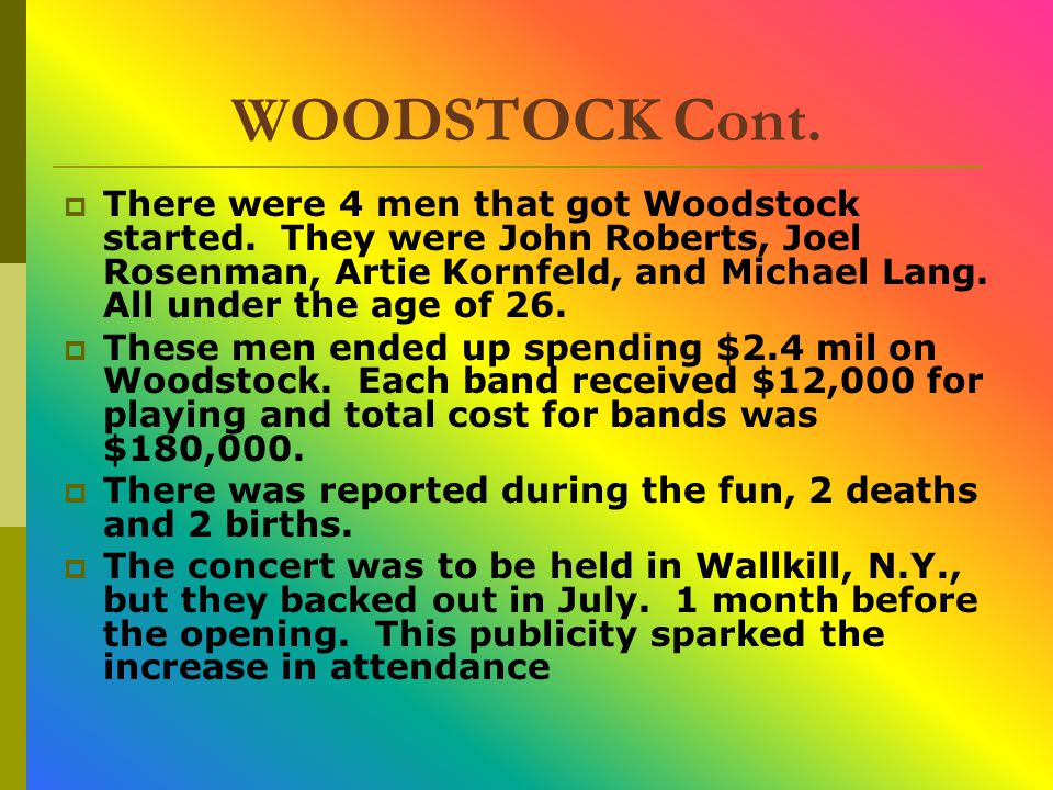 WOODSTOCK Cont.  There were 4 men that got Woodstock started. They were John Roberts, Joel Rosenman, Artie Kornfeld, and Michael Lang. All under the