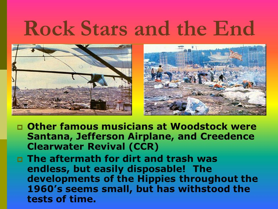 Rock Stars and the End  Other famous musicians at Woodstock were Santana, Jefferson Airplane, and Creedence Clearwater Revival (CCR)  The aftermath