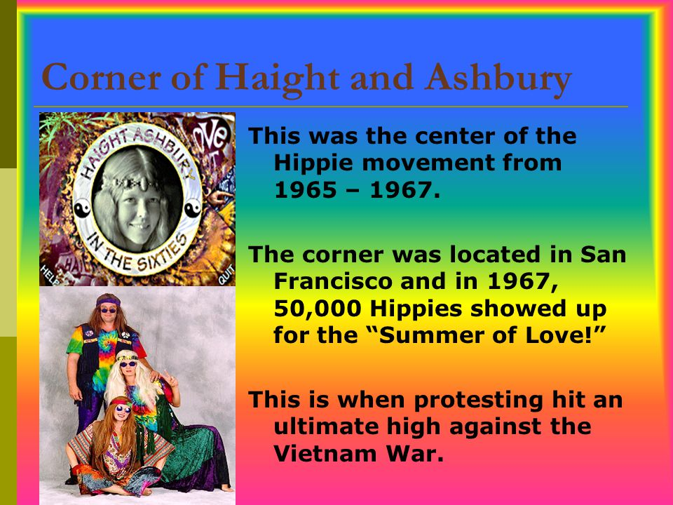 Corner of Haight and Ashbury This was the center of the Hippie movement from 1965 – 1967. The corner was located in San Francisco and in 1967, 50,000
