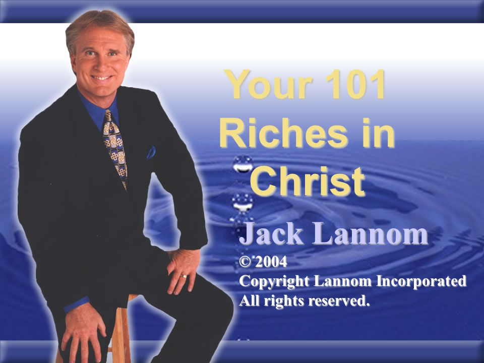 Your 101 Riches in Christ Jack Lannom © 2004 Copyright Lannom Incorporated All rights reserved.