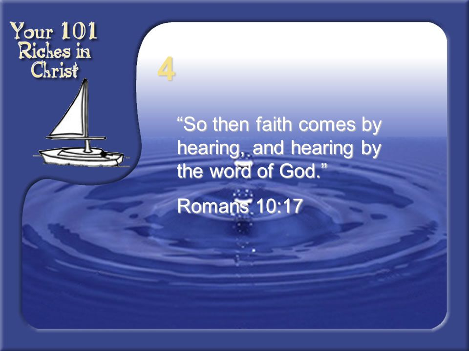 "4 ""So then faith comes by hearing, and hearing by the word of God."" Romans 10:17"