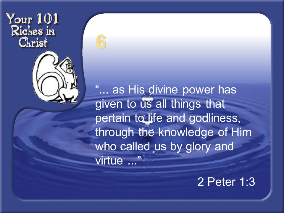 "6 ""... as His divine power has given to us all things that pertain to life and godliness, through the knowledge of Him who called us by glory and virt"