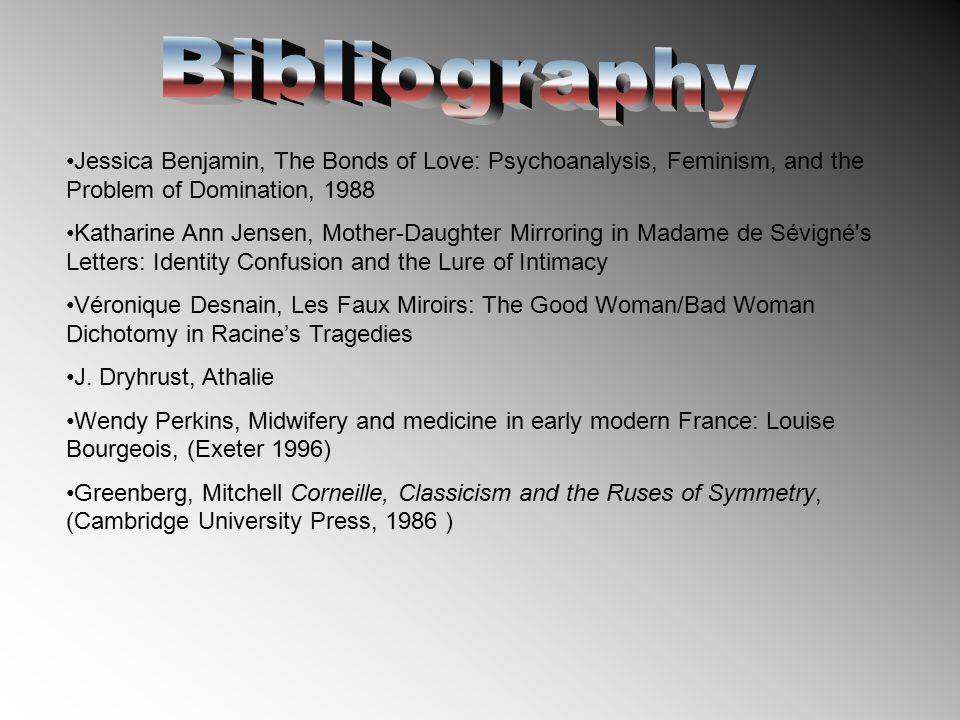 Jessica Benjamin, The Bonds of Love: Psychoanalysis, Feminism, and the Problem of Domination, 1988 Katharine Ann Jensen, Mother-Daughter Mirroring in Madame de Sévigné s Letters: Identity Confusion and the Lure of Intimacy Véronique Desnain, Les Faux Miroirs: The Good Woman/Bad Woman Dichotomy in Racine's Tragedies J.