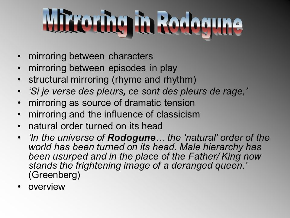 mirroring between characters mirroring between episodes in play structural mirroring (rhyme and rhythm) 'Si je verse des pleurs, ce sont des pleurs de rage,' mirroring as source of dramatic tension mirroring and the influence of classicism natural order turned on its head 'In the universe of Rodogune… the 'natural' order of the world has been turned on its head.