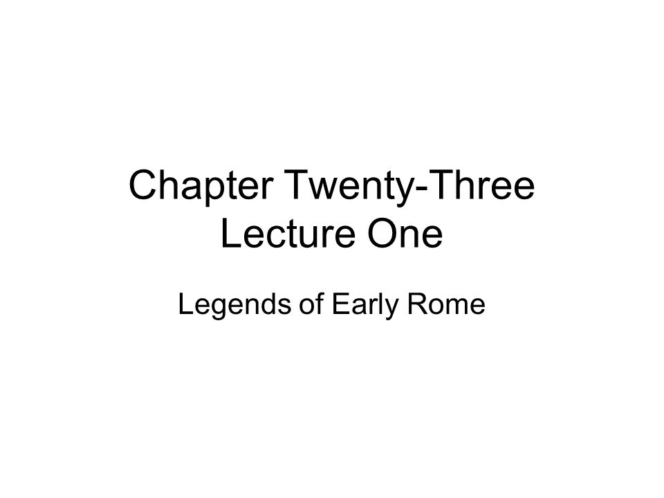 Chapter Twenty-Three Lecture One Legends of Early Rome