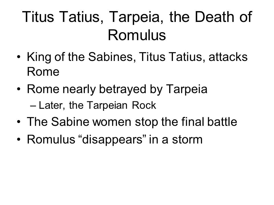 King of the Sabines, Titus Tatius, attacks Rome Rome nearly betrayed by Tarpeia –Later, the Tarpeian Rock The Sabine women stop the final battle Romul