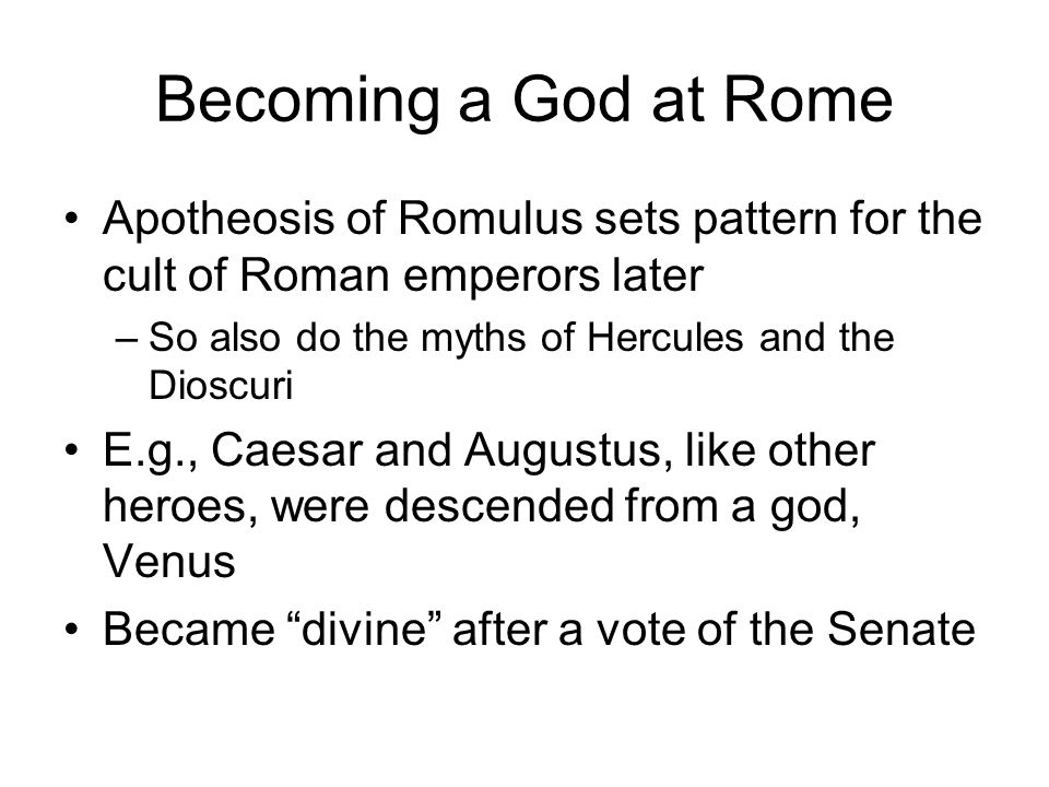 Apotheosis of Romulus sets pattern for the cult of Roman emperors later –So also do the myths of Hercules and the Dioscuri E.g., Caesar and Augustus,