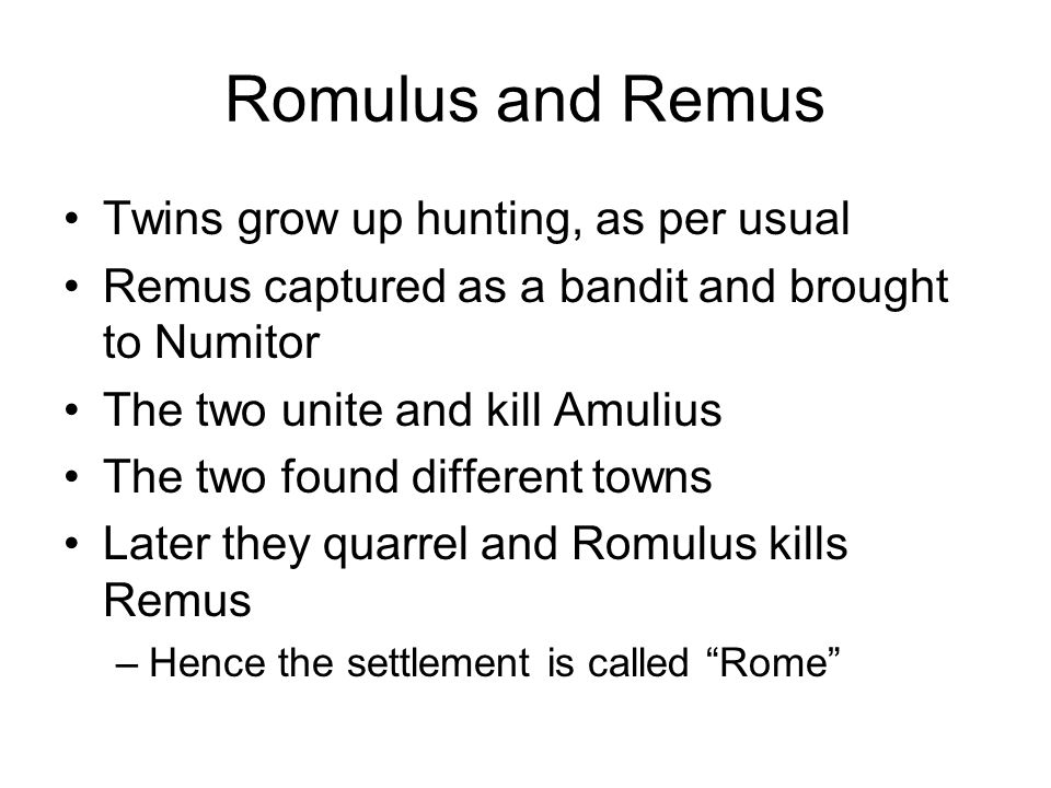 Romulus and Remus Twins grow up hunting, as per usual Remus captured as a bandit and brought to Numitor The two unite and kill Amulius The two found d