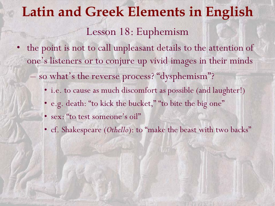 Latin and Greek Elements in English Lesson 18: Euphemism the point is not to call unpleasant details to the attention of one's listeners or to conjure up vivid images in their minds –so what's the reverse process.