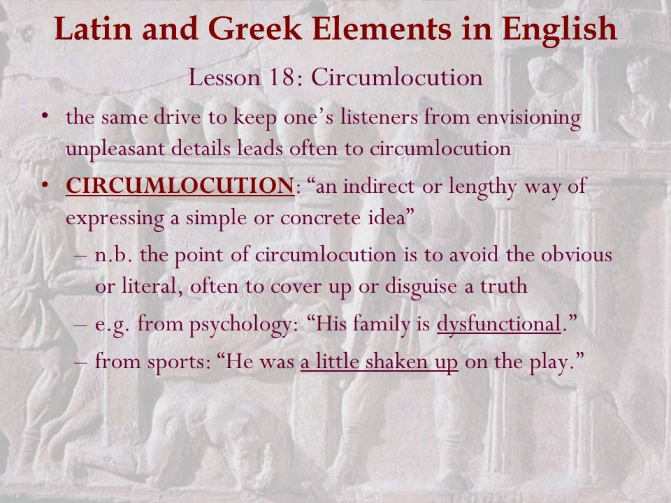 Latin and Greek Elements in English Lesson 18: Circumlocution the same drive to keep one's listeners from envisioning unpleasant details leads often to circumlocution CIRCUMLOCUTION: an indirect or lengthy way of expressing a simple or concrete idea –n.b.