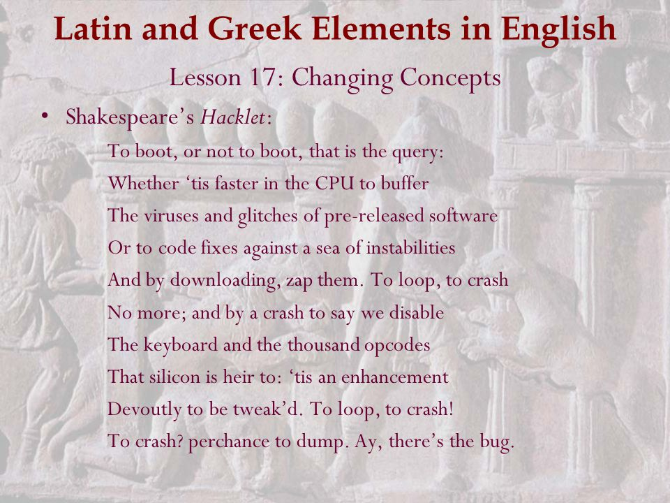 Latin and Greek Elements in English Lesson 17: Changing Concepts Shakespeare's Hacklet: To boot, or not to boot, that is the query: Whether 'tis faster in the CPU to buffer The viruses and glitches of pre-released software Or to code fixes against a sea of instabilities And by downloading, zap them.