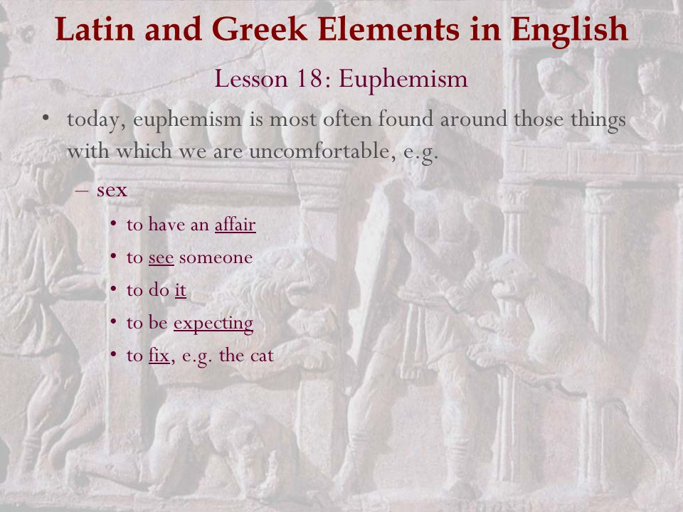 Latin and Greek Elements in English Lesson 18: Euphemism today, euphemism is most often found around those things with which we are uncomfortable, e.g.
