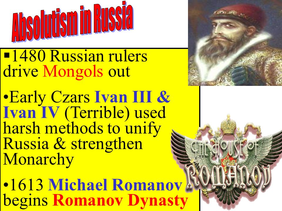  1480 Russian rulers drive Mongols out Early Czars Ivan III & Ivan IV (Terrible) used harsh methods to unify Russia & strengthen Monarchy 1613 Michael Romanov begins Romanov Dynasty