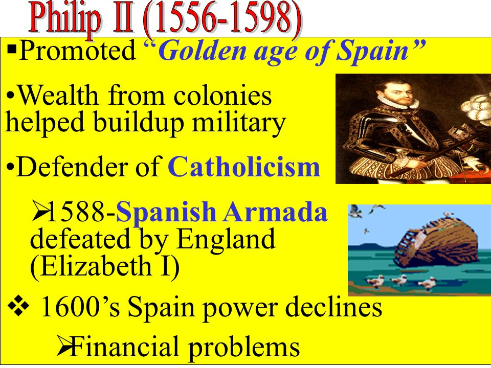  Promoted Golden age of Spain Wealth from colonies helped buildup military Defender of Catholicism  1588-Spanish Armada defeated by England (Elizabeth I)  1600's Spain power declines  Financial problems