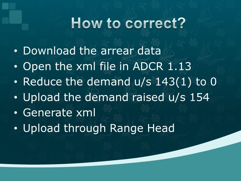 Download the arrear data Open the xml file in ADCR 1.13 Reduce the demand u/s 143(1) to 0 Upload the demand raised u/s 154 Generate xml Upload through Range Head
