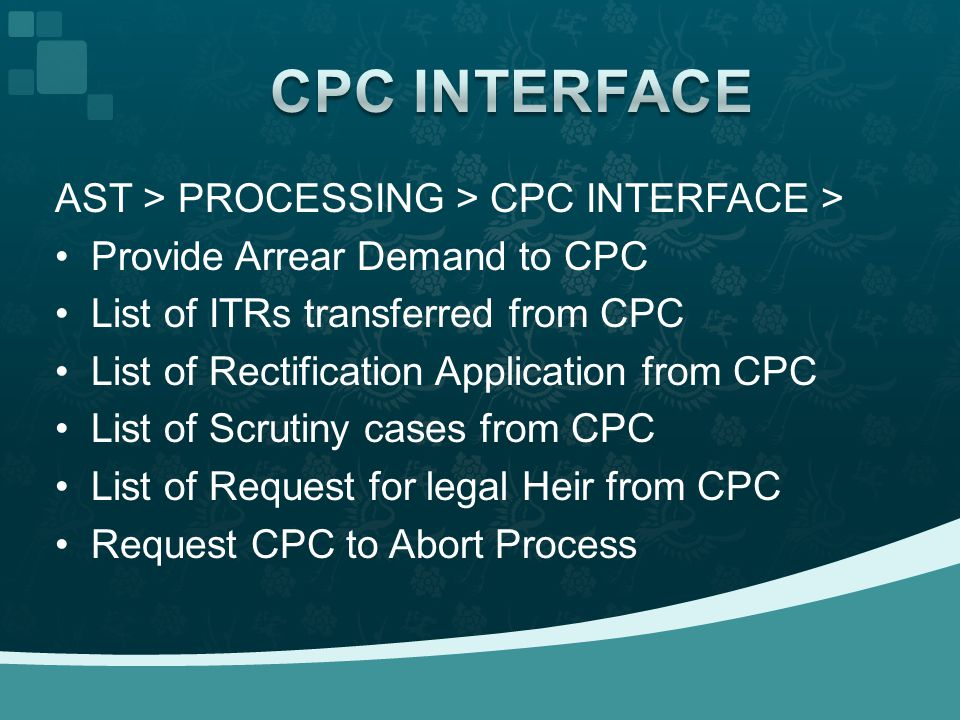AST > PROCESSING > CPC INTERFACE > Provide Arrear Demand to CPC List of ITRs transferred from CPC List of Rectification Application from CPC List of Scrutiny cases from CPC List of Request for legal Heir from CPC Request CPC to Abort Process