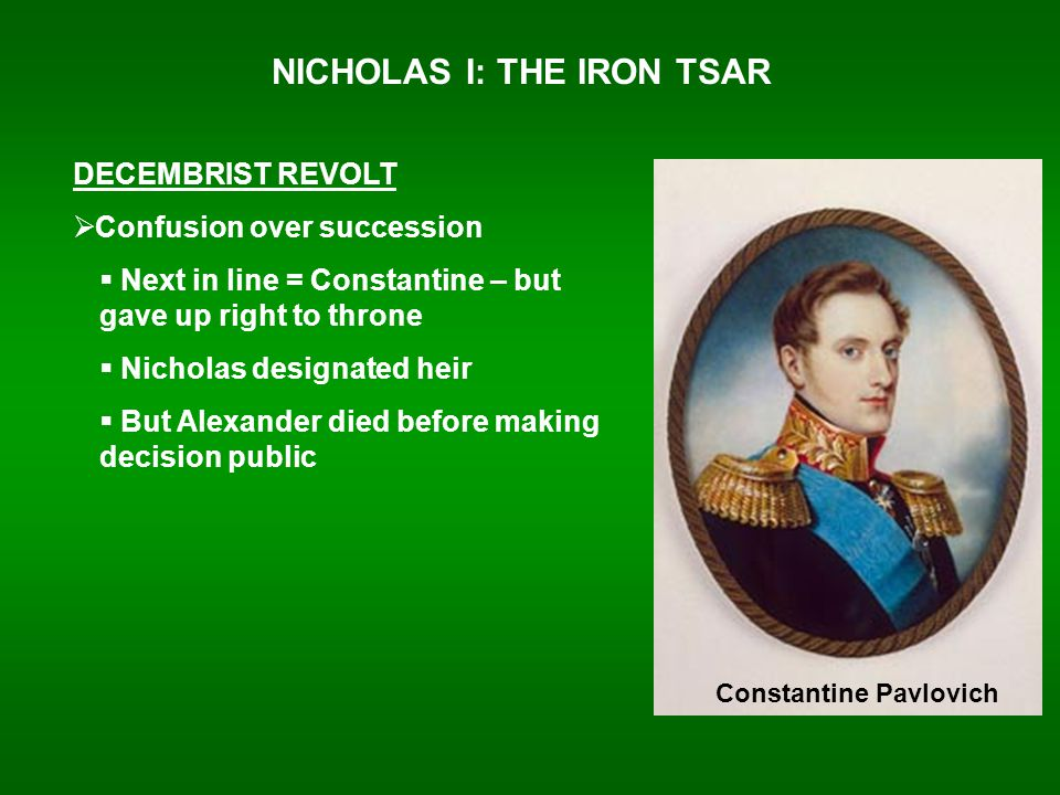 NICHOLAS I: THE IRON TSAR DECEMBRIST REVOLT  Confusion over succession  Next in line = Constantine – but gave up right to throne  Nicholas designated heir  But Alexander died before making decision public Constantine Pavlovich