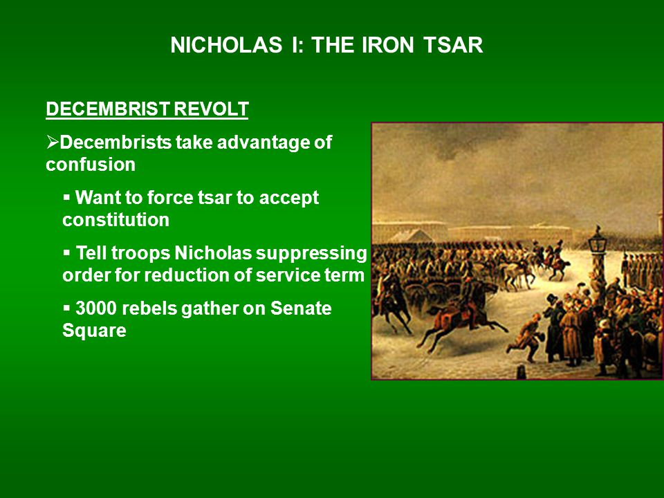 NICHOLAS I: THE IRON TSAR DECEMBRIST REVOLT  Decembrists take advantage of confusion  Want to force tsar to accept constitution  Tell troops Nicholas suppressing order for reduction of service term  3000 rebels gather on Senate Square