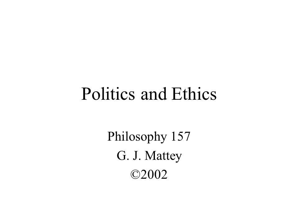 Politics and Ethics Philosophy 157 G. J. Mattey ©2002
