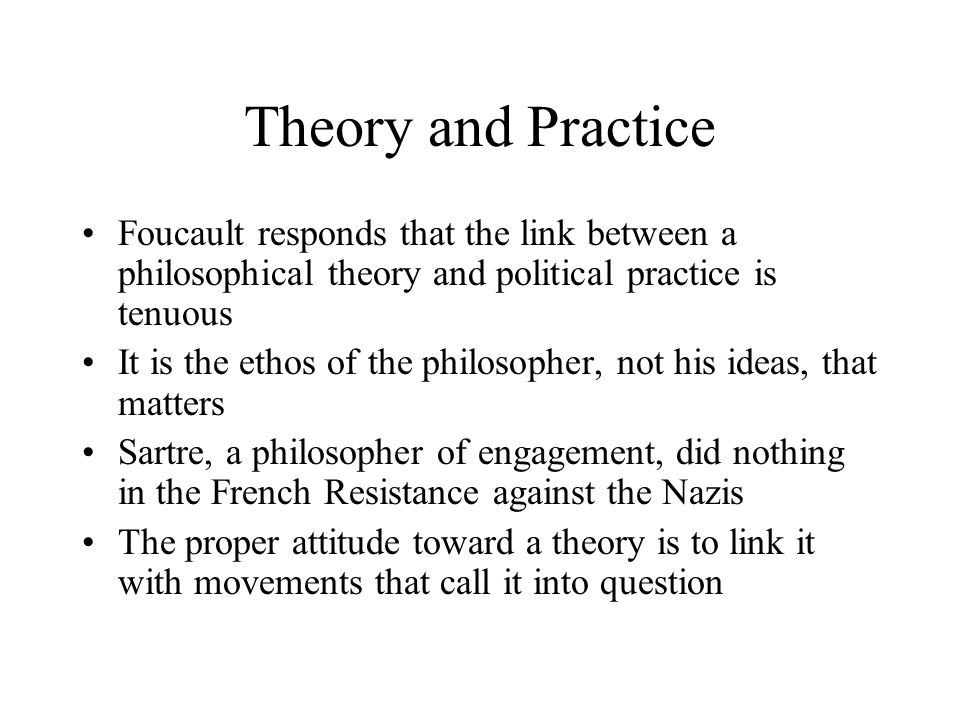 Theory and Practice Foucault responds that the link between a philosophical theory and political practice is tenuous It is the ethos of the philosophe