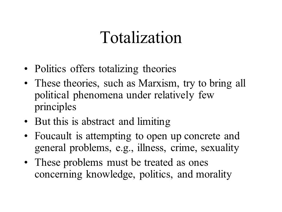 Totalization Politics offers totalizing theories These theories, such as Marxism, try to bring all political phenomena under relatively few principles