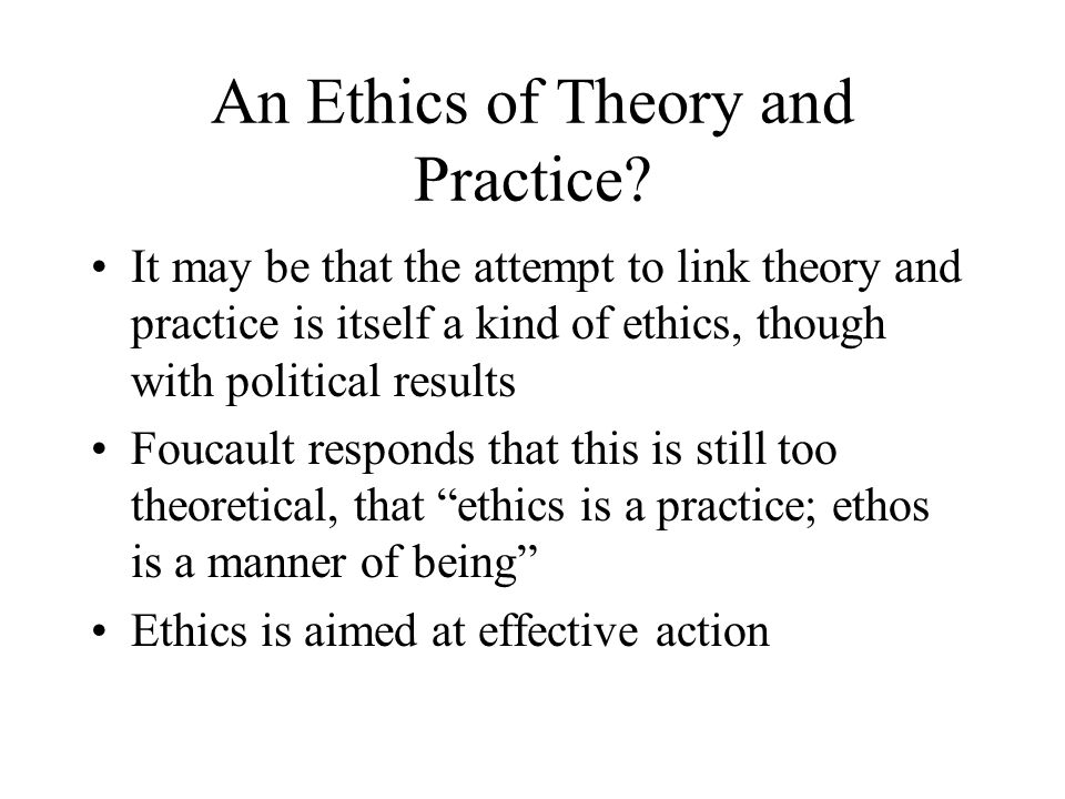 An Ethics of Theory and Practice? It may be that the attempt to link theory and practice is itself a kind of ethics, though with political results Fou