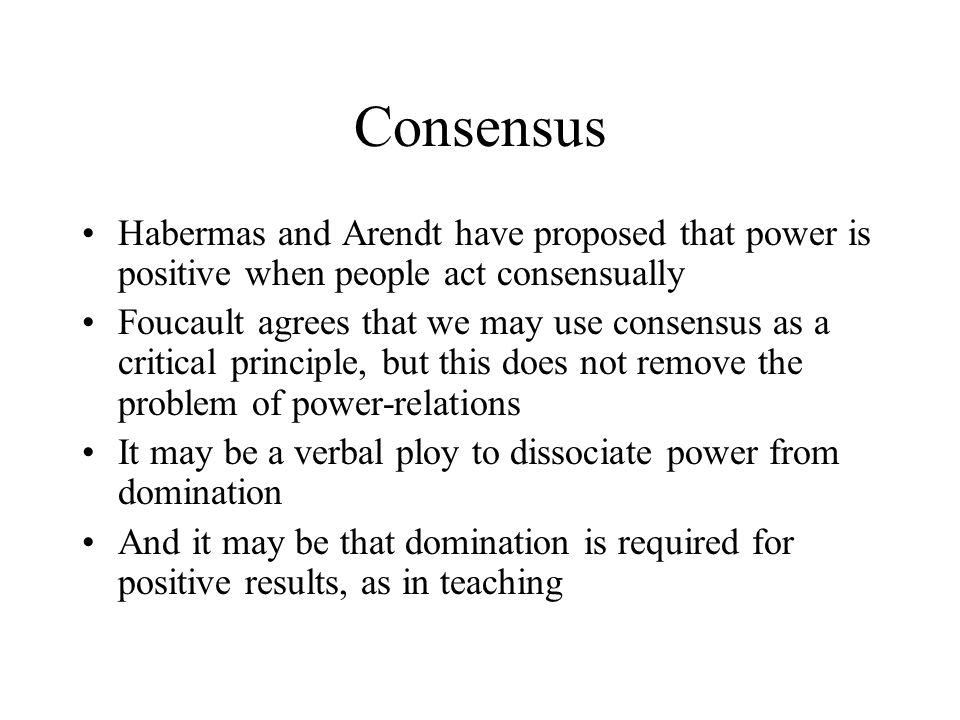 Consensus Habermas and Arendt have proposed that power is positive when people act consensually Foucault agrees that we may use consensus as a critical principle, but this does not remove the problem of power-relations It may be a verbal ploy to dissociate power from domination And it may be that domination is required for positive results, as in teaching