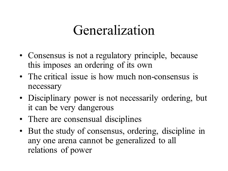 Generalization Consensus is not a regulatory principle, because this imposes an ordering of its own The critical issue is how much non-consensus is necessary Disciplinary power is not necessarily ordering, but it can be very dangerous There are consensual disciplines But the study of consensus, ordering, discipline in any one arena cannot be generalized to all relations of power