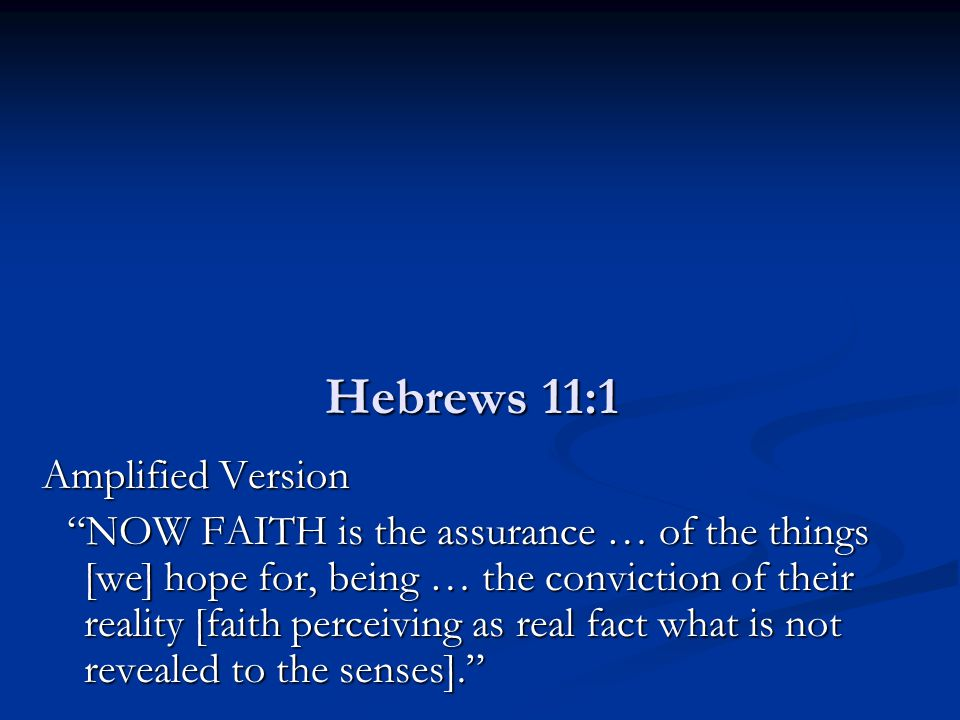 "Hebrews 11:1 Amplified Version ""NOW FAITH is the assurance … of the things [we] hope for, being … the conviction of their reality [faith perceiving as"