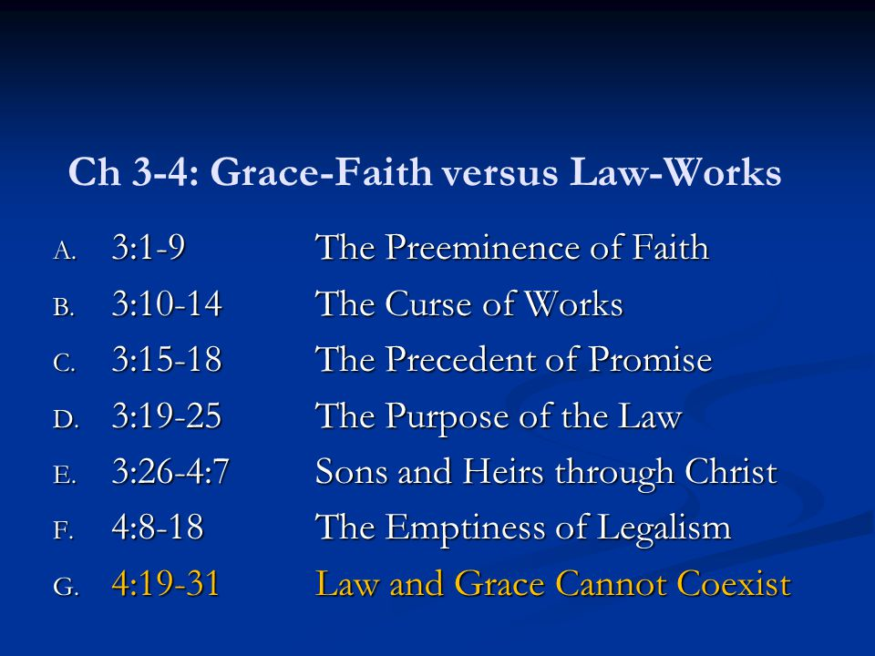 Ch 3-4: Grace-Faith versus Law-Works A. 3:1-9The Preeminence of Faith B. 3:10-14The Curse of Works C. 3:15-18The Precedent of Promise D. 3:19-25The Pu