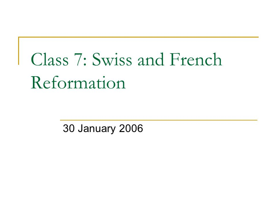 Class 7: Swiss and French Reformation 30 January 2006