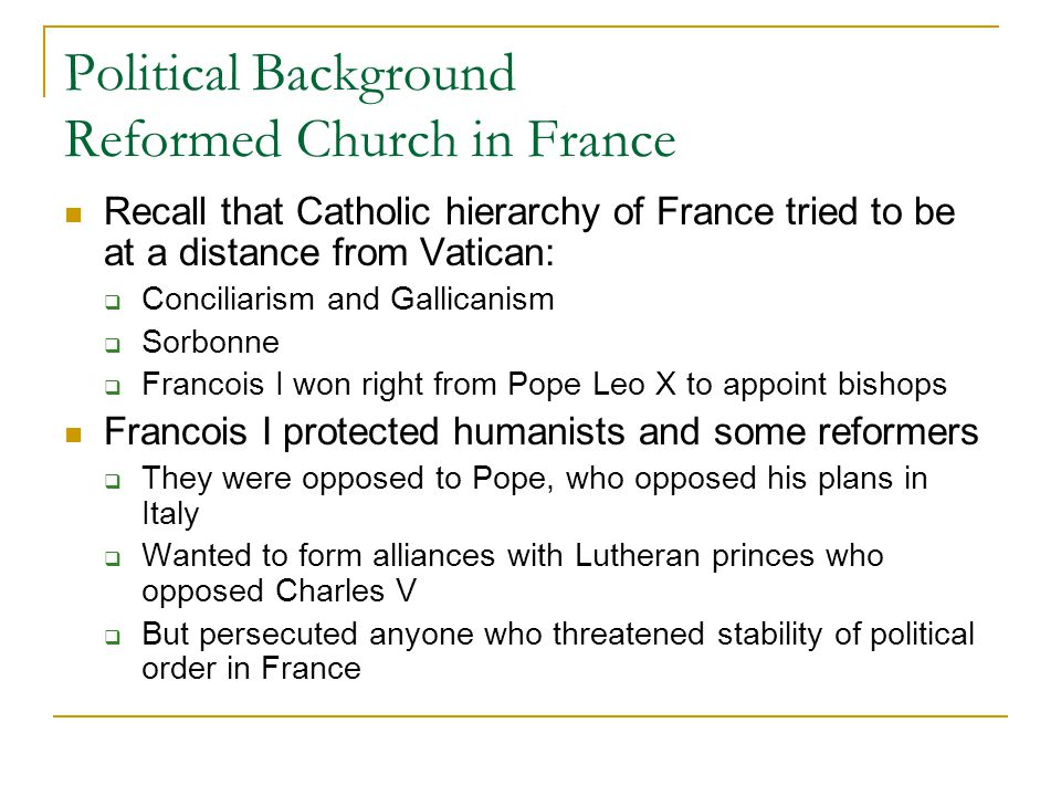 Political Background Reformed Church in France Recall that Catholic hierarchy of France tried to be at a distance from Vatican:  Conciliarism and Gal