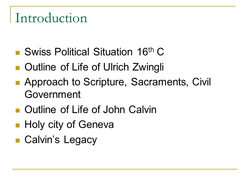 Introduction Swiss Political Situation 16 th C Outline of Life of Ulrich Zwingli Approach to Scripture, Sacraments, Civil Government Outline of Life o